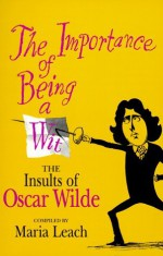 The Importance of Being a Wit: The Insults of Oscar Wilde - Oscar Wilde, Maria Leach