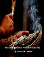 Creation Myths of Primitive America - Jeremiah Curtin