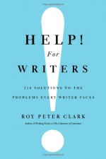 Help! For Writers: 210 Solutions to the Problems Every Writer Faces - Roy Peter Clark