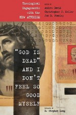 God Is Dead and I Don't Feel So Good Myself: Theological Engagements with the New Atheism - Andrew David, Christopher Keller, D. Stephen Long, Jon Stanley