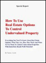 How to Use Real Estate Options to Control Undervalued Property: Everything You Need To Know About Real Estate Options: What They Are, How They Work And ... Report (Special Report Publications, Llc).) - Thomas J. Lucier