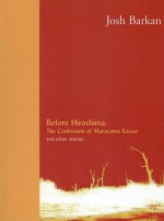 Before Hiroshima: The Confession of Murayama Kazuo and Other Stories - Josh Barkan