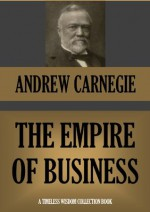The Empire of Business (Annotated) (Timeless Wisdom Collection) - Andrew Carnegie