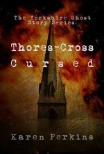 Thores-Cross and Cursed: Yorkshire Ghost Stories - Karen Perkins