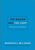 The Medium and the Light: Reflections on Religion - Marshall McLuhan, Eric McLuhan, Jacek Szlarek, Jacek Szklarek