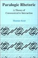 Paralogic Rhetoric: A Theory Of Communicative Interaction - Thomas Kent