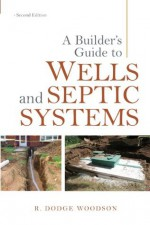 A Builder's Guide to Wells and Septic Systems, Second Edition - R. Woodson