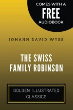 The Swiss Family Robinson: By Johann David Wyss - Illustrated - Johann David Wyss, Vincent Illustrator