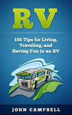 RV: 150 Tips for Living, Traveling, and Having Fun in an RV (RV Living, RV Camping, RV Books) - John Campbell