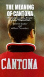 The Meaning Of Cantona: Meditations On Life, Art And Perfectly Weighted Balls - Terence Blacker, William Donaldson