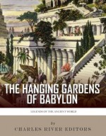 Legends of the Ancient World: The Hanging Gardens of Babylon - Charles River Editors