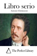 Libro serio (Italian Edition) - Antonio Ghislanzoni, The Perfect Library