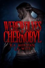 Werewolves of Chernobyl - K.A. Merikan, L.A. Witt