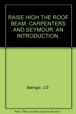Raise High the Roof Beam, Carpenters and Seymour an Introduction. - J.D. Salinger