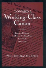 Toward A Working Class Canon: Literary Criticism In British Working Class Periodicals, 1816 1858 - Paul Thomas Murphy