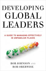 Developing Global Leaders: A Guide to Managing Effectively in Unfamiliar Places - Bob Johnson, Rob Oberwise