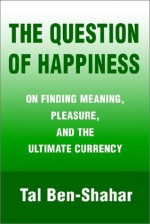The Question of Happiness: On Finding Meaning, Pleasure, and the Ultimate Currency - Tal Ben-Shahar