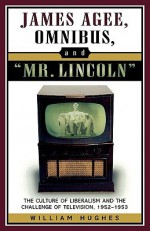James Agee, Omnibus, and Mr. Lincoln: The Culture of Liberalism and the Challenge of Television 1952-1953 - William Hughes