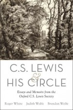 C. S. Lewis and His Circle: Essays and Memoirs from the Oxford C.S. Lewis Society - Roger White, Judith Wolfe, Brendan Wolfe