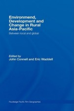 Environment,, Development and Change in Rural Asia-Pacific (Routledge Pacific Rim Geographies) - John Connell, Eric Waddell