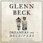 Dreamers and Deceivers: True and Untold Stories of the Heroes and Villains Who Made America - Glenn Beck