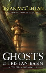 Ghosts of the Tristan Basin: A Powder Mage Novella - Brian McClellan