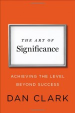 The Art of Significance: Achieving the Level Beyond Success - Dan Clark