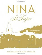 Nina St Tropez: Recipes from the South of France - Nina Parker