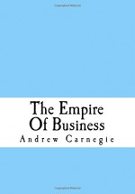 The Empire Of Business - Andrew Carnegie