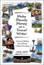 Make Steady Money as a Travel Writer: Secrets of Selling Travel Stories-Without Traveling - Jack Adler, David Henderson, Giulia Steinberg, Emily Sivesind, Mait Ainsaar