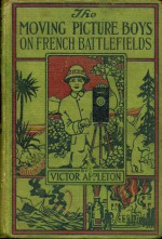 The Moving Picture Boys on the French Battlefields; or, Taking Picture for the U.S. Army - Victor Appleton