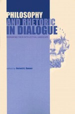 Philosophy and Rhetoric in Dialogue: Redrawing Their Intellectual Landscape - Gerard A. Hauser