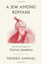 A Jew Among Romans: The Life and Legacy of Flavius Josephus - Frederic Raphael