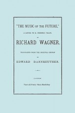 The Music of the Future, a Letter to Frederic Villot, by Richard Wagner, Translated by Edward Dannreuther. (Facsimile of 1873 Edition) - Richard Wagner, Travis & Emery, Edward Dannreuther