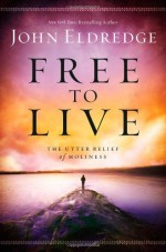 Free to Live: The Utter Relief of Holiness - John Eldredge