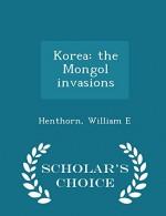 Korea: the Mongol invasions - Scholar's Choice Edition - William E Henthorn
