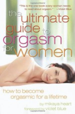 The Ultimate Guide to Orgasm for Women: How to Become Orgasmic for a Lifetime - Mikaya Heart, Violet Blue