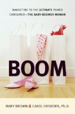 BOOM: Marketing to the Ultimate Power Consumer -- The Baby-Boomer Woman - Mary Brown, Carol Orsborn, Paco Underhill