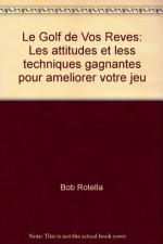 Le Golf de Vos Reves: Les attitudes et less techniques gagnantes pour ameliorer votre jeu - Bob Rotella, Bob Cullen