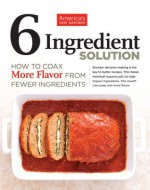 The Six-Ingredient Solution: How to Coax More Flavor from Fewer Ingredients - The Editors at America's Test Kitchen