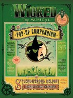 Wicked The Musical: A Pop-Up Compendium of Splendiferous Delight and Thrillifying Intrigue - Kees Moerbeek, Greg Call