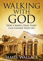Walking With God: How a Simple, Daily Habit Can Change Your Life - James Wallace