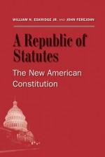 A Republic of Statutes: The New American Constitution - William N. Eskridge Jr., John Ferejohn