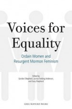 Voices for Equality: Ordain Women and Resurgent Mormon Feminism - Gordon Shepherd, Lavina Fielding Anderson, Gary Shepherd