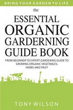 Gardening: The Essential Organic Gardening Guide Book: From Beginner to Expert Gardening Guide to Growing Organic Vegetables, Herbs And Fruit - Tony Wilson