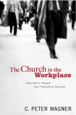 The Church in the Workplace: How God's People Can Transform Society - C. Peter Wagner