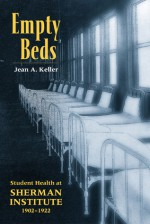 Empty Beds: Indian Student Health at Sherman Institute, 1902-1922 - Jean Keller