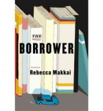 THE BORROWER BY Makkai, Rebecca (Author)Hardcover(Jun-09-2011) - Rebecca Makkai