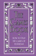 The Games Book: How to Play the Games of Yesterday - Huw Davies, Lisa Jackson