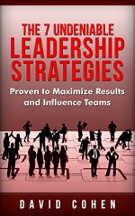Leadership Strategies: The 7 Undeniable Leadership Strategies Proven to Maximize Results and Influence Teams (Leadership, Strategy, Habit, Management, Business,) - David Cohen